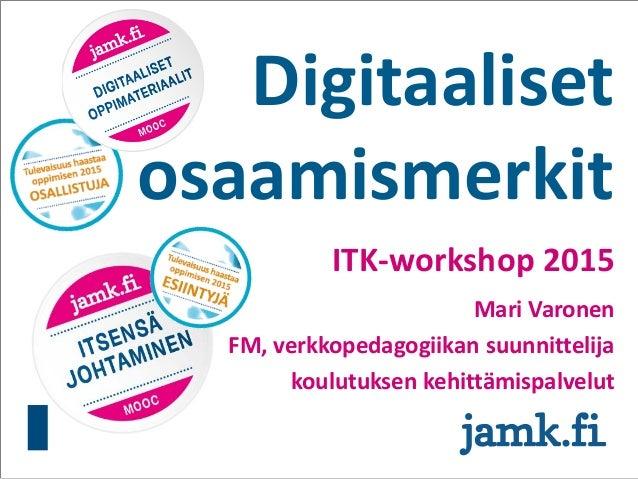 Digitaaliset osaamismerkit ITK-workshop 2015 Mari Varonen FM, verkkopedagogiikan suunnittelija koulutuksen kehittämispalve...