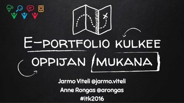 E-portfolio kulkee oppijan mukana Jarmo Viteli @jarmo.viteli Anne Rongas @arongas #itk2016