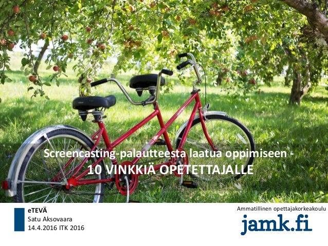 Screencasting-palautteesta laatua oppimiseen - 10 VINKKIÄ OPETETTAJALLE eTEVÄ Satu Aksovaara 14.4.2016 ITK 2016 Ammatillin...