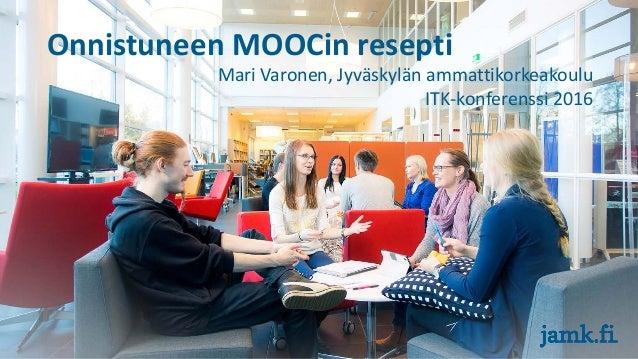 Onnistuneen MOOCin resepti Mari Varonen, Jyväskylän ammattikorkeakoulu ITK-konferenssi 2016
