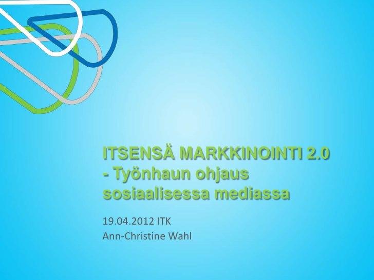 ITSENSÄ MARKKINOINTI 2.0- Työnhaun ohjaussosiaalisessa mediassa19.04.2012 ITKAnn-Christine Wahl