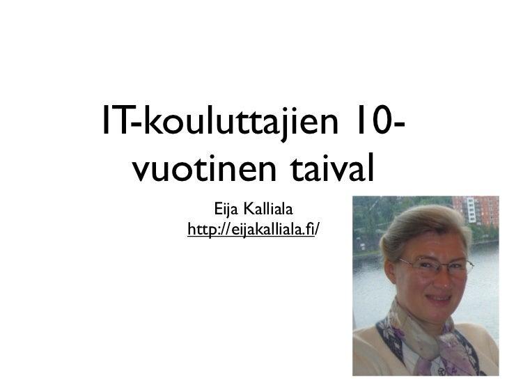 IT-kouluttajien 10-  vuotinen taival         Eija Kalliala     http://eijakalliala.fi/