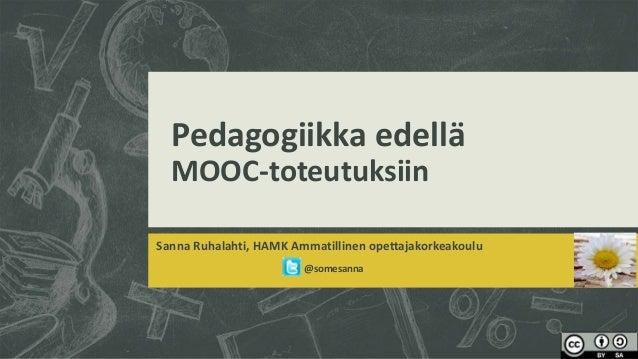 Pedagogiikka edellä MOOC-toteutuksiin Sanna Ruhalahti, HAMK Ammatillinen opettajakorkeakoulu @somesanna