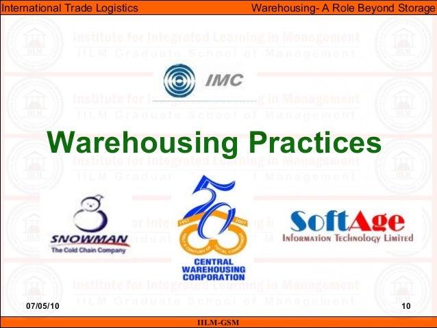 07/05/10 10 Warehousing Practices IILM-GSM International Trade Logistics Warehousing- A Role Beyond Storage