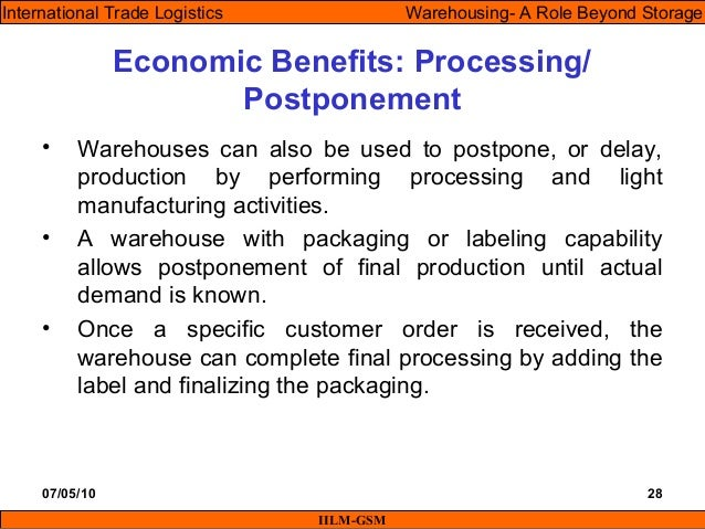 07/05/10 28 • Warehouses can also be used to postpone, or delay, production by performing processing and light manufacturi...