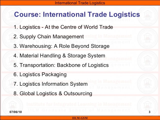 07/06/10 3 Course: International Trade Logistics 1. Logistics - At the Centre of World Trade 2. Supply Chain Management 3....