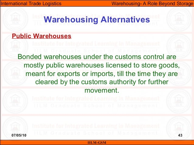 07/05/10 43 Bonded warehouses under the customs control are mostly public warehouses licensed to store goods, meant for ex...