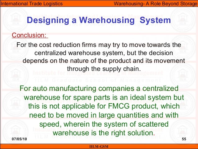 07/05/10 55 Conclusion: For the cost reduction firms may try to move towards the centralized warehouse system, but the dec...