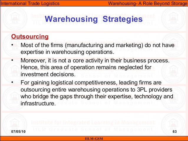07/05/10 63 Outsourcing • Most of the firms (manufacturing and marketing) do not have expertise in warehousing operations....