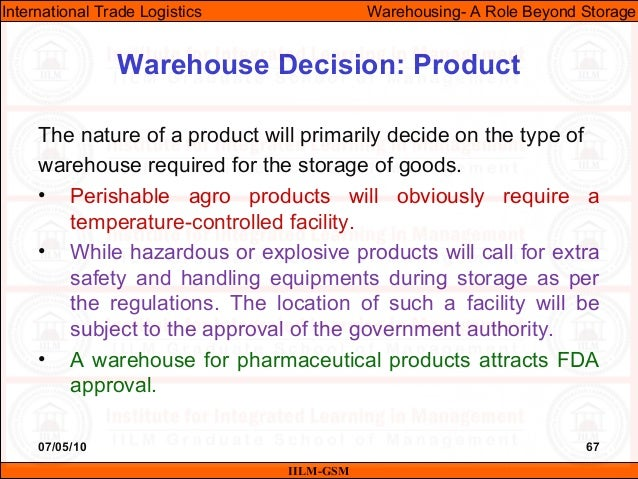 07/05/10 67 The nature of a product will primarily decide on the type of warehouse required for the storage of goods. • Pe...