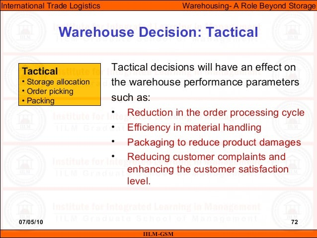 07/05/10 72 Tactical decisions will have an effect on the warehouse performance parameters such as: • Reduction in the ord...