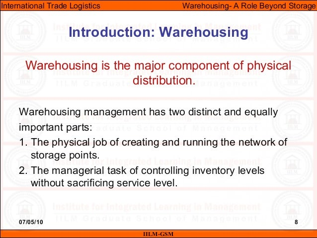 07/05/10 8 Warehousing is the major component of physical distribution. Warehousing management has two distinct and equall...