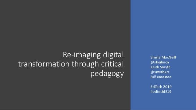 Re-imaging digital transformation through critical pedagogy Sheila MacNeill @sheilmcn Keith Smyth @smythkrs Bill Johnston ...