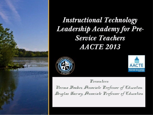 Instructional Technology Leadership Academy for Pre-      Service Teachers        AACTE 2013                 Presenters:No...