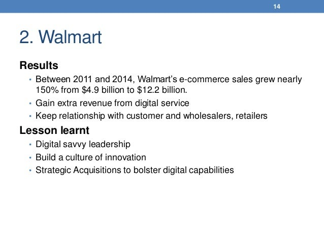 2. Walmart Results • Between 2011 and 2014, Walmart's e-commerce sales grew nearly 150% from $4.9 billion to $12.2 billion...