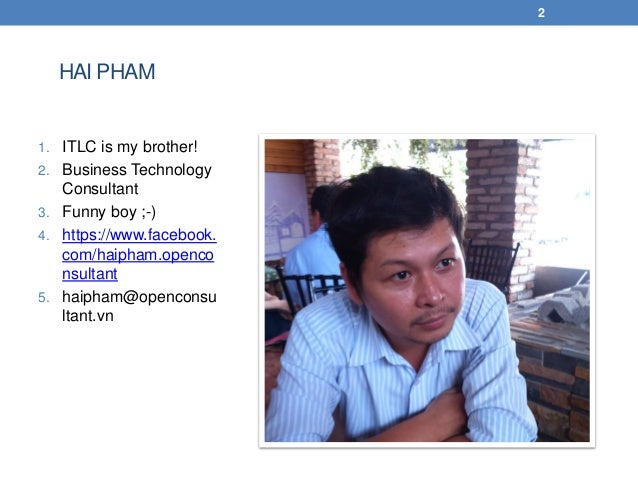 HAI PHAM 1. ITLC is my brother! 2. Business Technology Consultant 3. Funny boy ;-) 4. https://www.facebook. com/haipham.op...