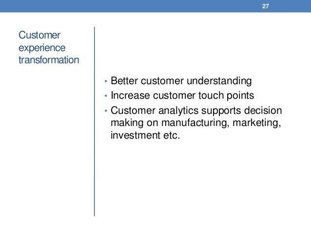 Customer experience transformation • Better customer understanding • Increase customer touch points • Customer analytics s...