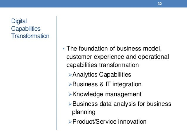 Digital Capabilities Transformation • The foundation of business model, customer experience and operational capabilities t...