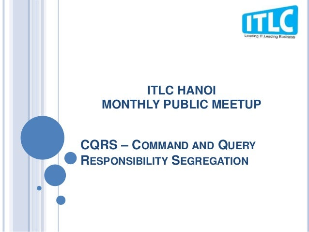 CQRS – COMMAND AND QUERY RESPONSIBILITY SEGREGATION ITLC HANOI MONTHLY PUBLIC MEETUP