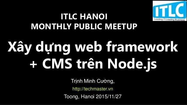 Xây dựng web framework + CMS trên Node.js Trịnh Minh Cường, http://techmaster.vn Toong, Hanoi 2015/11/27 ITLC HANOI MONTHL...