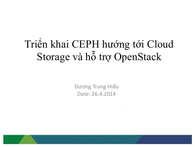 Triển khai CEPH hướng tới Cloud Storage và hỗ trợ OpenStack Dương Trung Hiếu Date: 26.4.2014