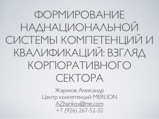 ФОРМИРОВАНИЕ НАДНАЦИОНАЛЬНОЙ СИСТЕМЫ КОМПЕТЕНЦИЙ И КВАЛИФИКАЦИЙ: ВЗГЛЯД КОРПОРАТИВНОГО СЕКТОРА Жариков Александр Центр ком...