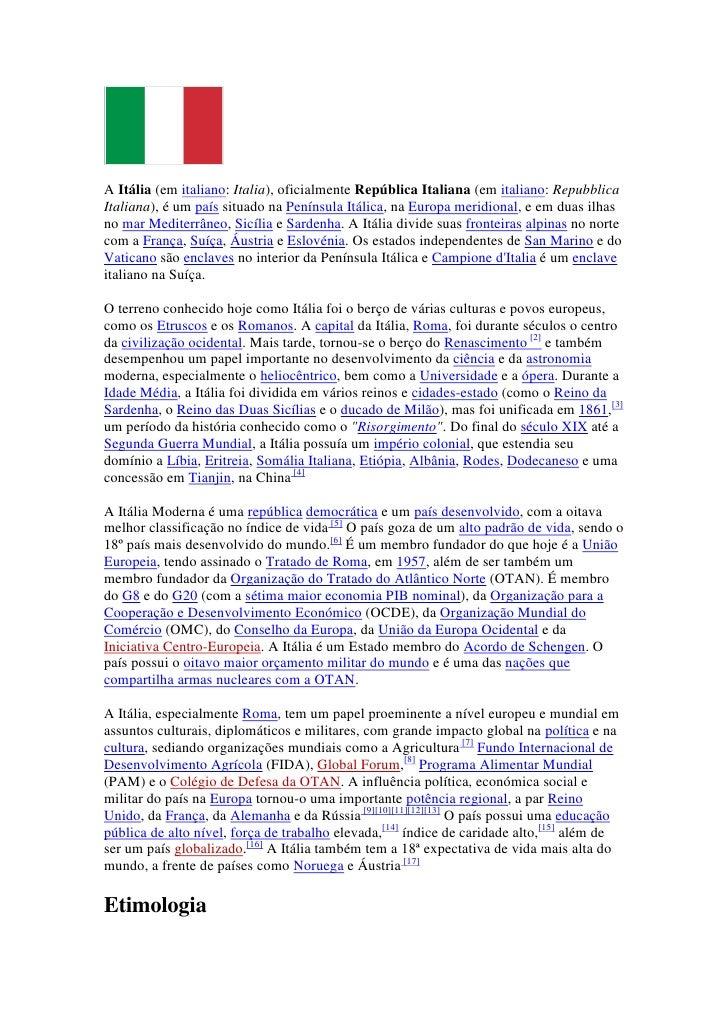 A Itália (em italiano: Italia), oficialmente República Italiana (em italiano: RepubblicaItaliana), é um país situado na Pe...