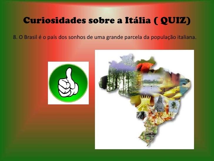 Curiosidades sobre a Itália ( QUIZ)8. O Brasil é o país dos sonhos de uma grande parcela da população italiana.