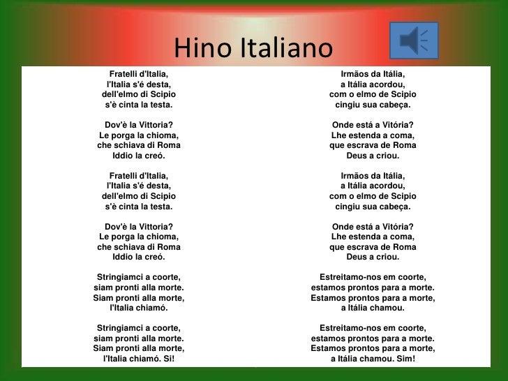 Hino Italiano    Fratelli dItalia,                Irmãos da Itália,   lItalia sé desta,                a Itália acordou,  ...