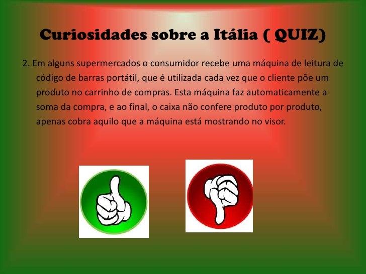 Curiosidades sobre a Itália ( QUIZ)2. Em alguns supermercados o consumidor recebe uma máquina de leitura de    código de b...
