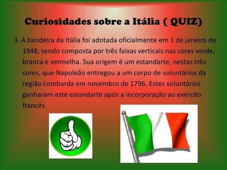 Curiosidades sobre a Itália ( QUIZ)3. A bandeira da Itália foi adotada oficialmente em 1 de janeiro de   1948, sendo compo...