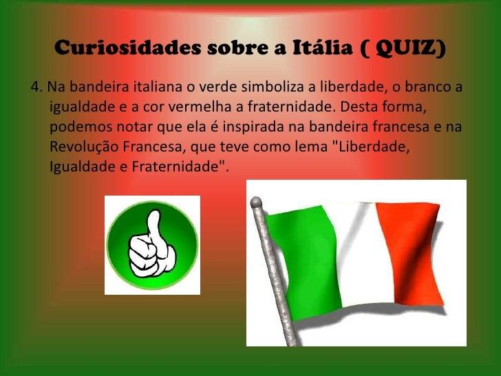Curiosidades sobre a Itália ( QUIZ)4. Na bandeira italiana o verde simboliza a liberdade, o branco a   igualdade e a cor v...