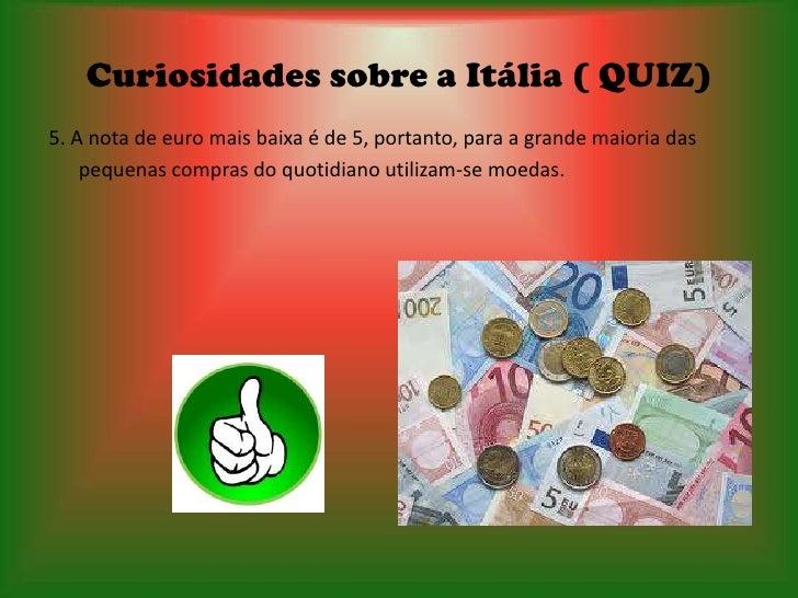 Curiosidades sobre a Itália ( QUIZ)5. A nota de euro mais baixa é de 5, portanto, para a grande maioria das    pequenas co...