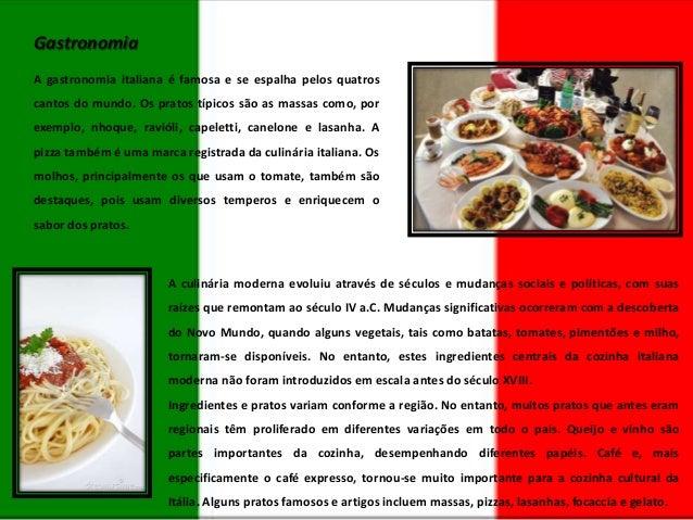 Gastronomia A gastronomia italiana é famosa e se espalha pelos quatros cantos do mundo. Os pratos típicos são as massas co...