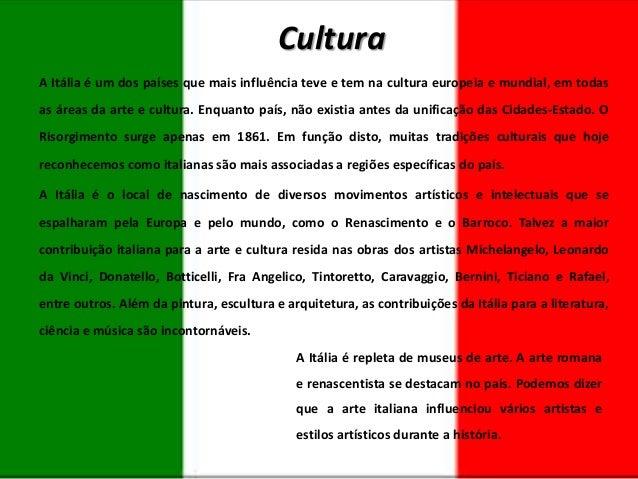 Cultura A Itália é um dos países que mais influência teve e tem na cultura europeia e mundial, em todas as áreas da arte e...