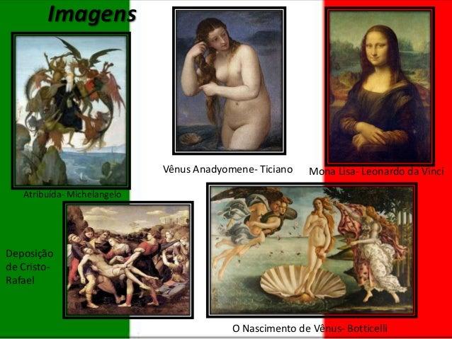 Imagens  Vênus Anadyomene- Ticiano  Mona Lisa- Leonardo da Vinci  Atribuída- Michelangelo  Deposição de CristoRafael  O Na...