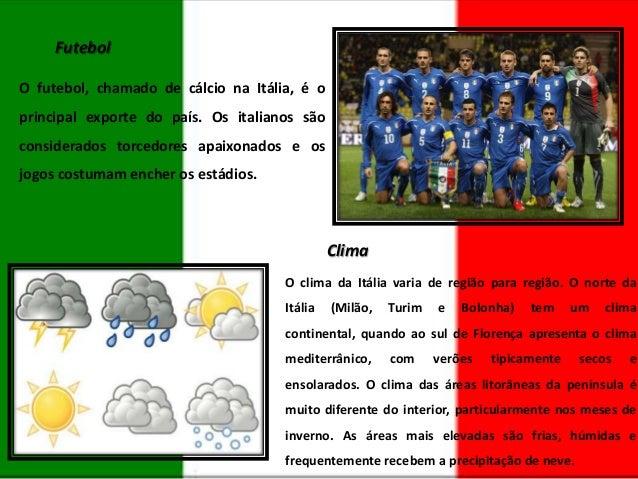 Futebol O futebol, chamado de cálcio na Itália, é o principal exporte do país. Os italianos são considerados torcedores ap...