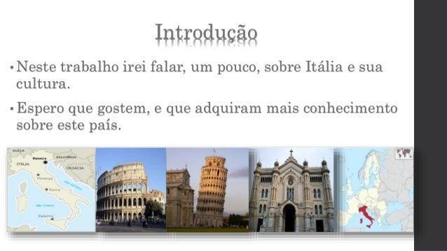 Introdução  • Neste trabalho irei falar, um pouco, sobre Itália e sua  cultura.  • Espero que gostem, e que adquiram mais ...
