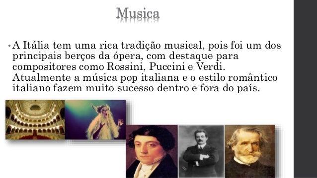 Musica  •A Itália tem uma rica tradição musical, pois foi um dos  principais berços da ópera, com destaque para  composito...