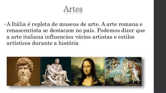 Artes  •A Itália é repleta de museus de arte. A arte romana e  renascentista se destacam no país. Podemos dizer que  a art...