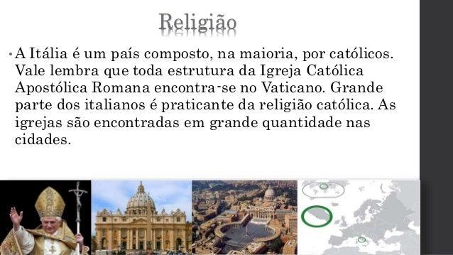 Religião  •A Itália é um país composto, na maioria, por católicos.  Vale lembra que toda estrutura da Igreja Católica  Apo...