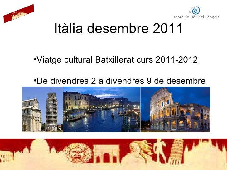 Itàlia desembre 2011 <ul><li>Viatge cultural Batxillerat curs 2011-2012 </li></ul><ul><li>De divendres 2 a divendres 9 de ...