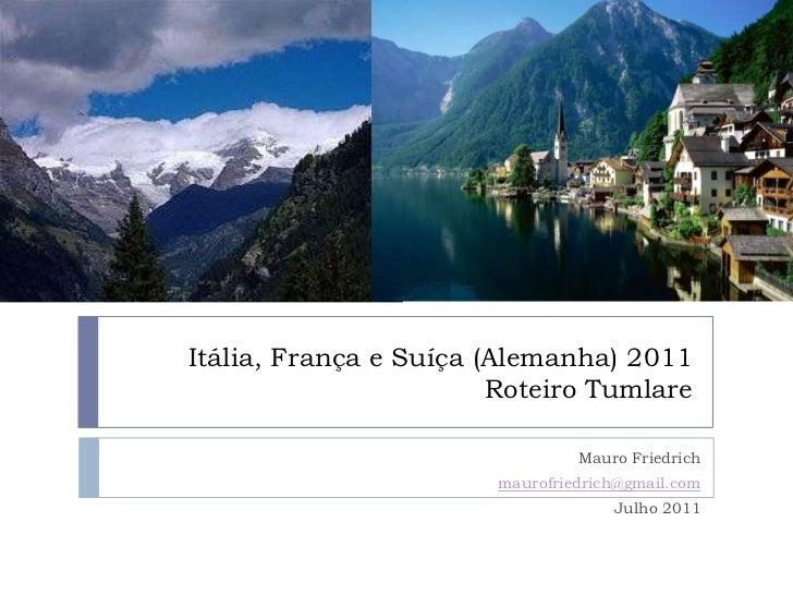 Itália, França e Suíça (Alemanha) 2011Roteiro Tumlare<br />Mauro Friedrich<br />maurofriedrich@gmail.com<br />Julho 2011<b...