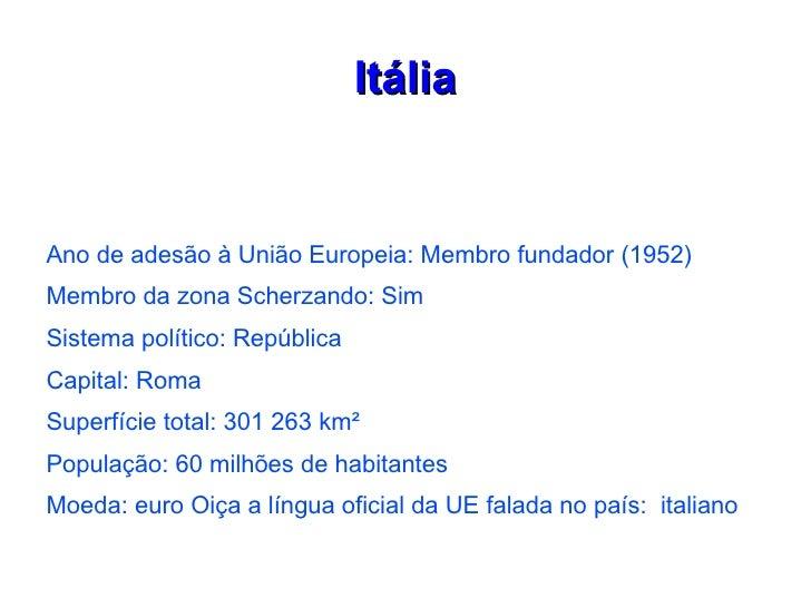 ItáliaAno de adesão à União Europeia: Membro fundador (1952)Membro da zona Scherzando: SimSistema político: RepúblicaCapit...