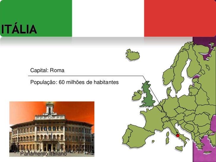 Itália<br />Capital: Roma<br />População:60 milhões de habitantes<br />Parlamento Italiano<br />
