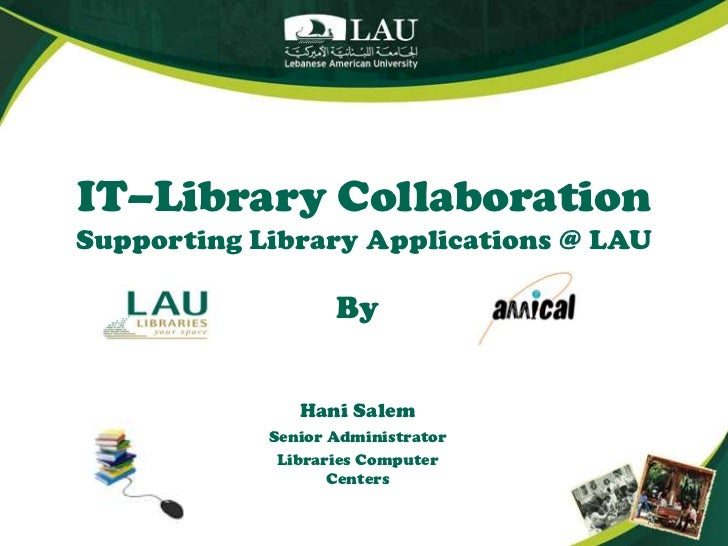 IT–Library CollaborationSupporting Library Applications @ LAU<br />By<br />Hani Salem<br />Senior Administrator<br />Libra...