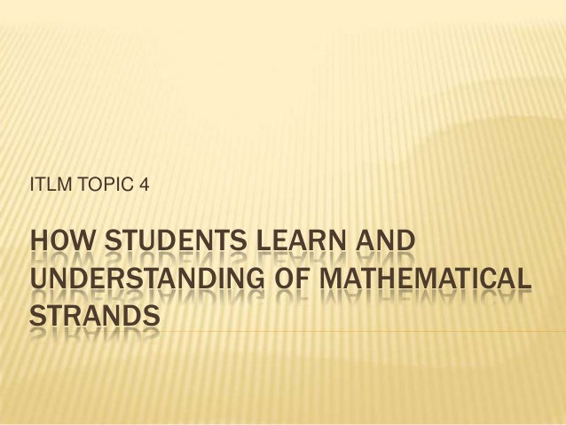 ITLM TOPIC 4HOW STUDENTS LEARN ANDUNDERSTANDING OF MATHEMATICALSTRANDS