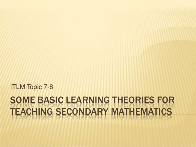 SOME BASIC LEARNING THEORIES FORTEACHING SECONDARY MATHEMATICSITLM Topic 7-8