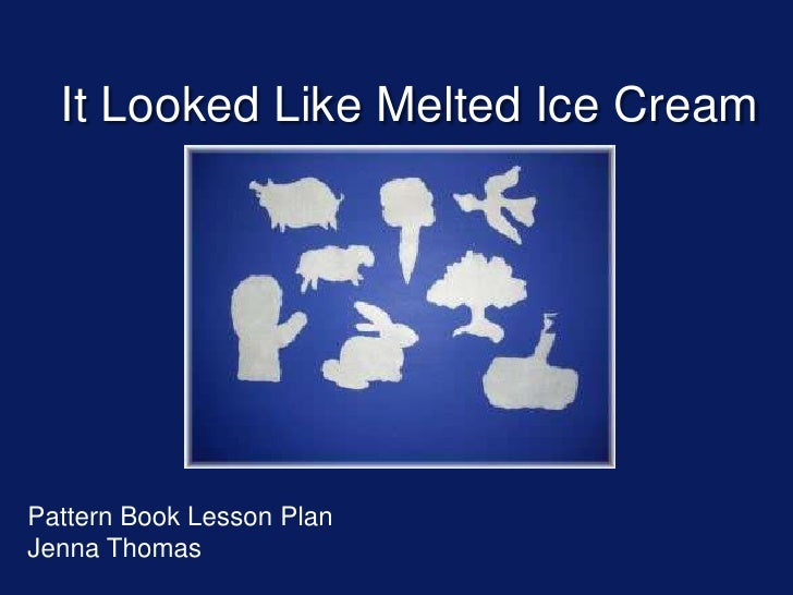 It Looked Like Melted Ice Cream<br />Pattern Book Lesson Plan<br />Jenna Thomas<br />