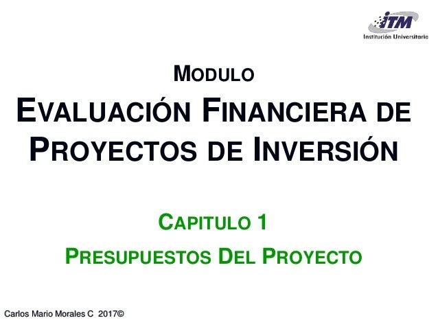 Carlos Mario Morales C 2017© MODULO EVALUACIÓN FINANCIERA DE PROYECTOS DE INVERSIÓN CAPITULO 1 PRESUPUESTOS DEL PROYECTO